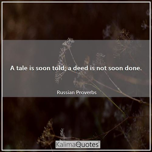 A tale is soon told; a deed is not soon done.