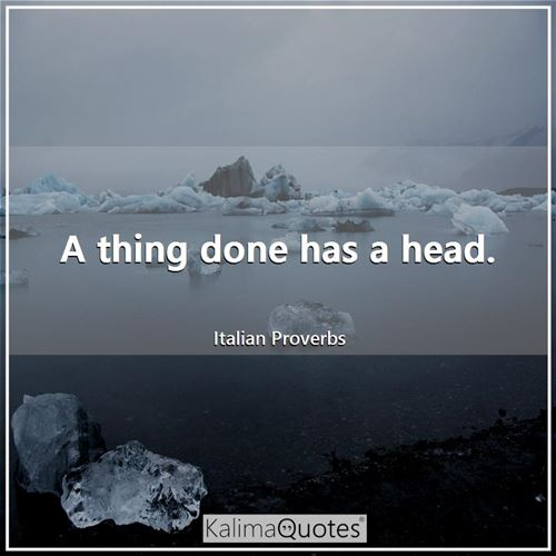 A thing done has a head. - Italian Proverbs
