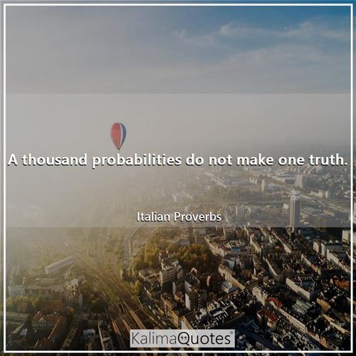 A thousand probabilities do not make one truth.