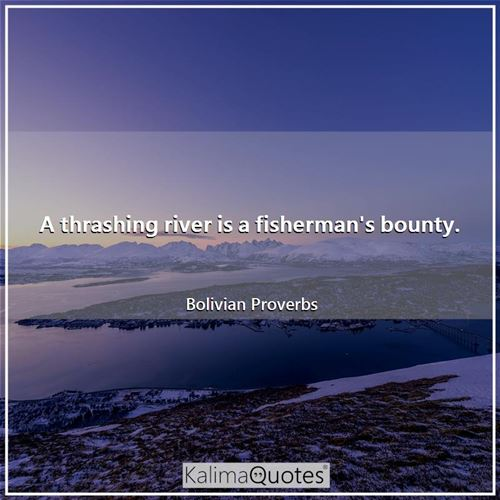 A thrashing river is a fisherman's bounty.
