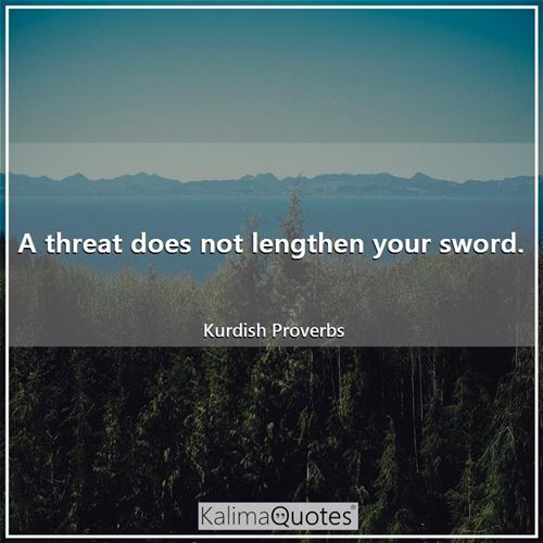 A threat does not lengthen your sword.