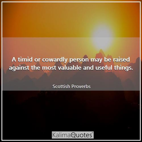 A timid or cowardly person may be raised against the most valuable and useful things.