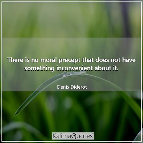There is no moral precept that does not have something inconvenient about it.