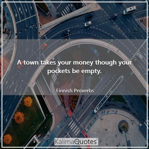 A town takes your money though your pockets be empty.