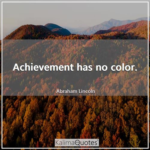 Achievement has no color. - Abraham Lincoln