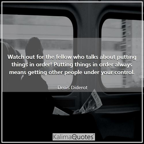 Watch out for the fellow who talks about putting things in order! Putting things in order always means getting other people under your control.