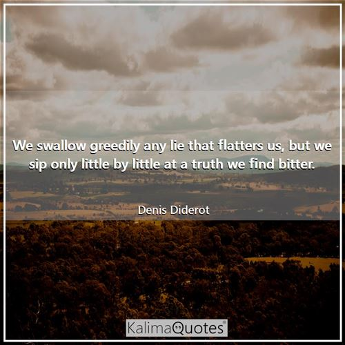 We swallow greedily any lie that flatters us, but we sip only little by little at a truth we find bi - Denis Diderot