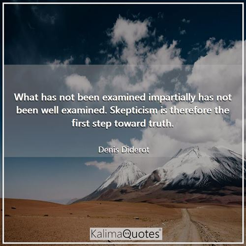 What has not been examined impartially has not been well examined. Skepticism is therefore the first step toward truth.