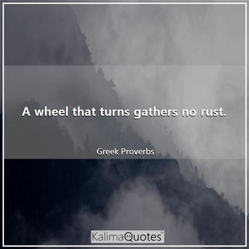 A wheel that turns gathers no rust.