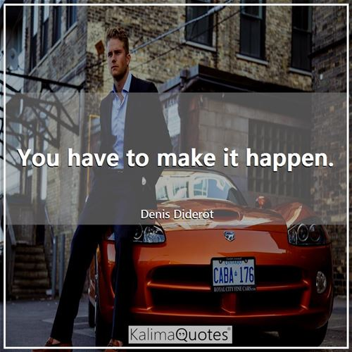 You have to make it happen.
