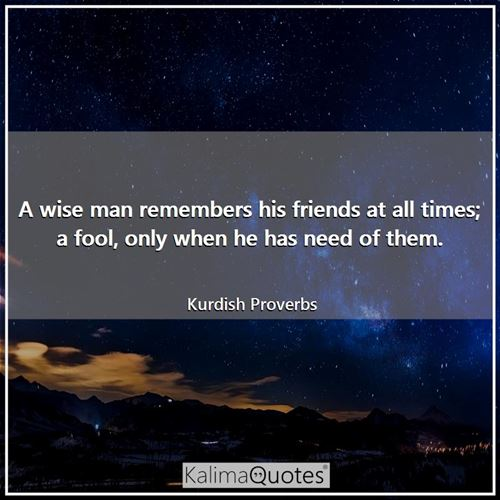 A wise man remembers his friends at all times; a fool, only when he has need of them.