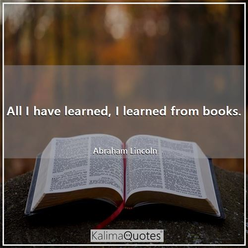 All I have learned, I learned from books.