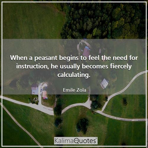 When a peasant begins to feel the need for instruction, he usually becomes fiercely calculating.