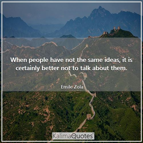 When people have not the same ideas, it is certainly better not to talk about them. - Emile Zola