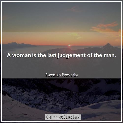 A woman is the last judgement of the man.