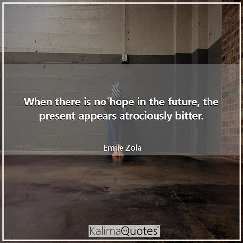 When there is no hope in the future, the present appears atrociously bitter.