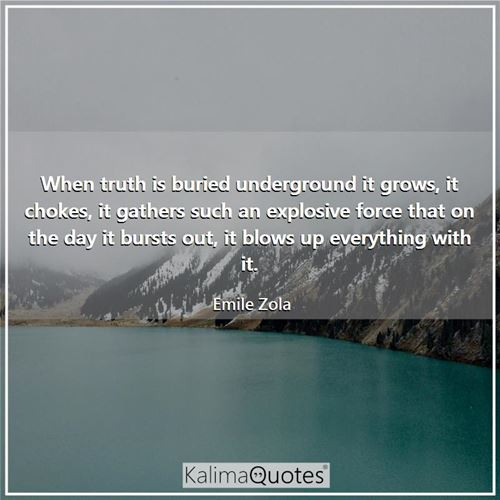 When truth is buried underground it grows, it chokes, it gathers such an explosive force that on the day it bursts out, it blows up everything with it.