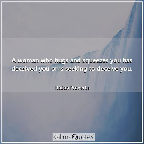 A woman who hugs and squeezes you has deceived you or is seeking to deceive you.