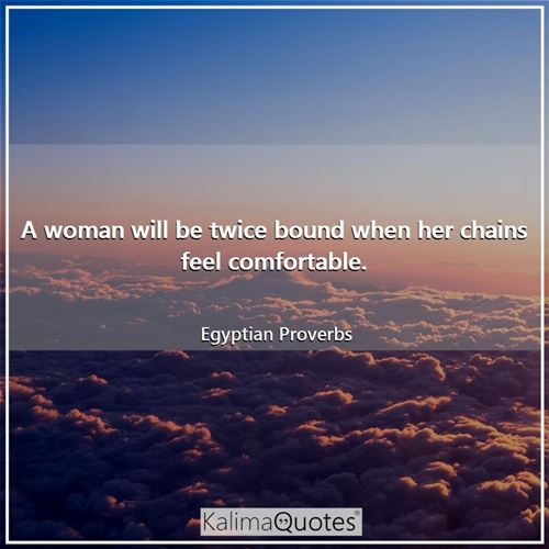 A woman will be twice bound when her chains feel comfortable.