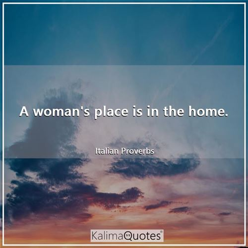 A woman's place is in the home.