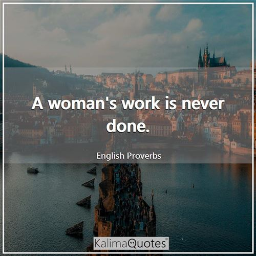 A woman's work is never done. - English Proverbs
