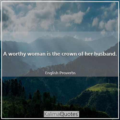A worthy woman is the crown of her husband. - English Proverbs