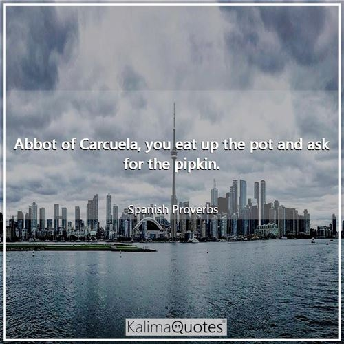 Abbot of Carcuela, you eat up the pot and ask for the pipkin. - Spanish Proverbs