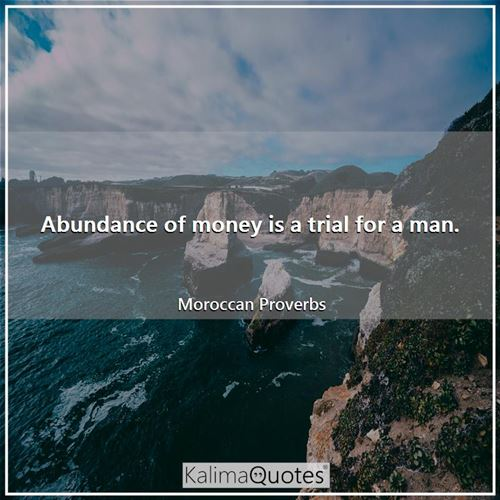 Abundance of money is a trial for a man. - Moroccan Proverbs