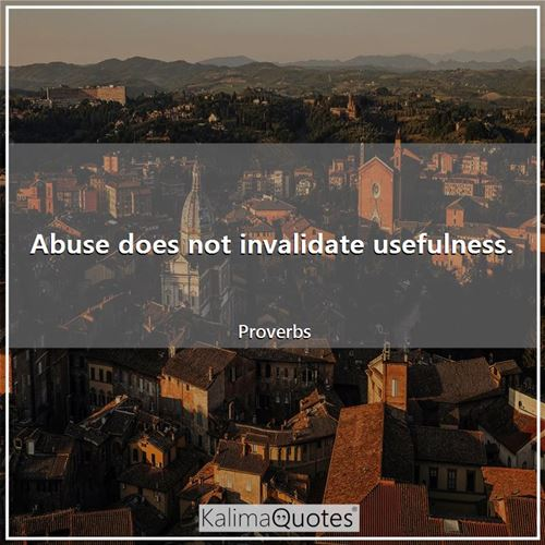 Abuse does not invalidate usefulness. - Proverbs