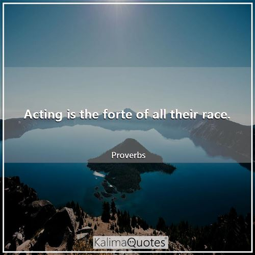 Acting is the forte of all their race. - Proverbs