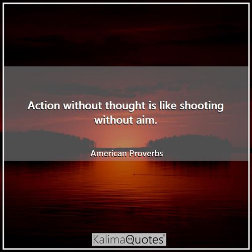 Action without thought is like shooting without aim.