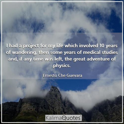 I had a project for my life which involved 10 years of wandering, then some years of medical studies - Ernesto Che Guevara