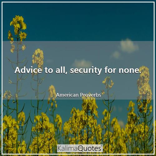 Advice to all, security for none.