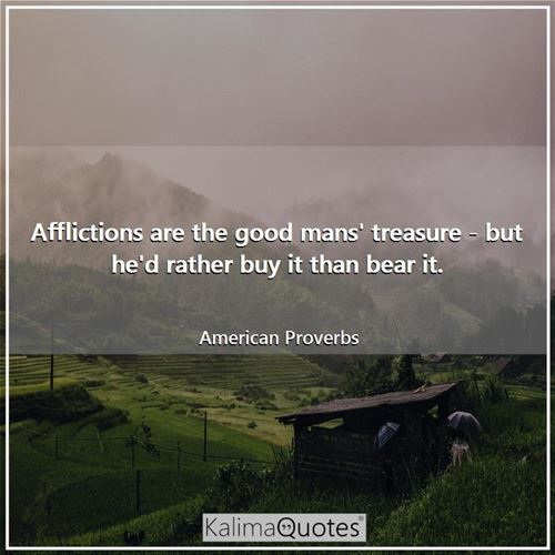 Afflictions are the good mans' treasure - but he'd rather buy it than bear it. - American Proverbs