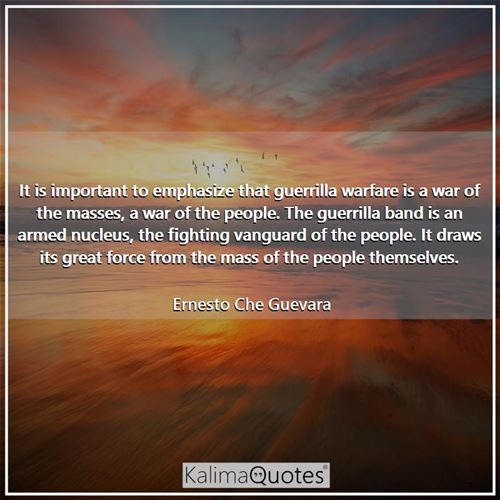 It is important to emphasize that guerrilla warfare is a war of the masses, a war of the people. The guerrilla band is an armed nucleus, the fighting vanguard of the people. It draws its great force from the mass of the people themselves.