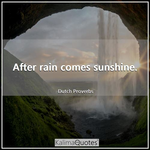 After rain comes sunshine.