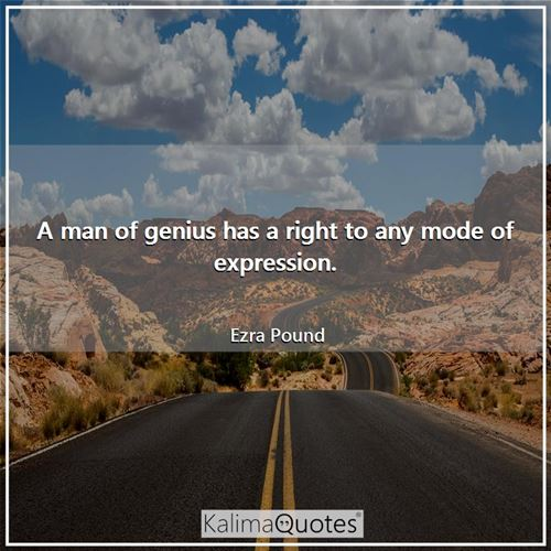 A man of genius has a right to any mode of expression.