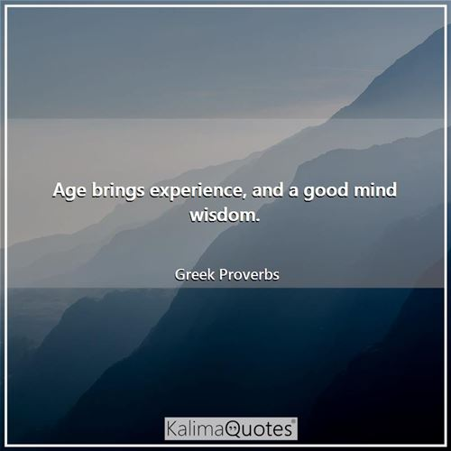 Age brings experience, and a good mind wisdom.