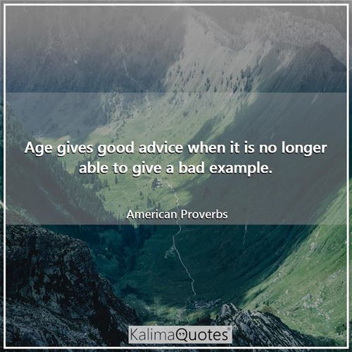 Age gives good advice when it is no longer able to give a bad example.