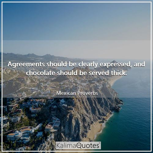Agreements should be clearly expressed, and chocolate should be served thick.