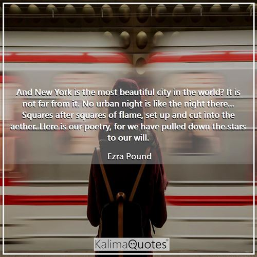 And New York is the most beautiful city in the world? It is not far from it. No urban night is like the night there... Squares after squares of flame, set up and cut into the aether. Here is our poetry, for we have pulled down the stars to our will.