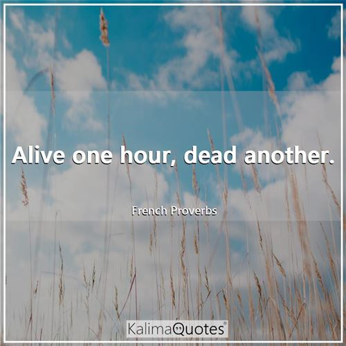 Alive one hour, dead another.