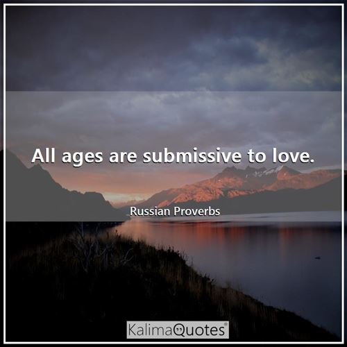 All ages are submissive to love.