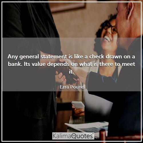Any general statement is like a check drawn on a bank. Its value depends on what is there to meet it - Ezra Pound