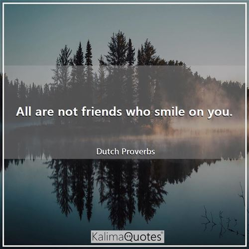 All are not friends who smile on you.