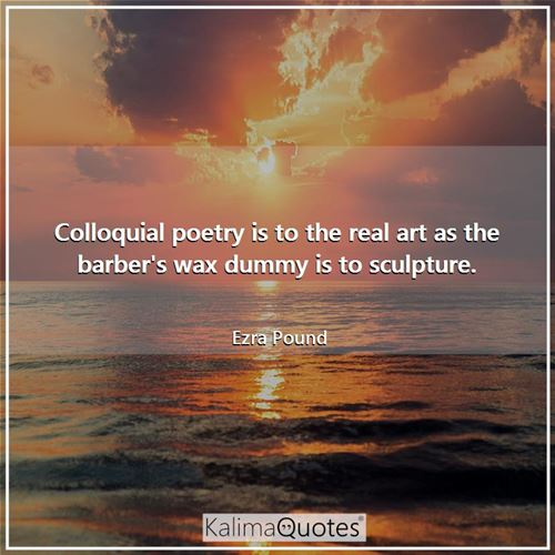 Colloquial poetry is to the real art as the barber's wax dummy is to sculpture.