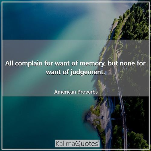 All complain for want of memory, but none for want of judgement.