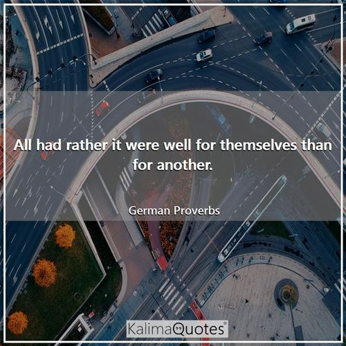 All had rather it were well for themselves than for another. - German Proverbs