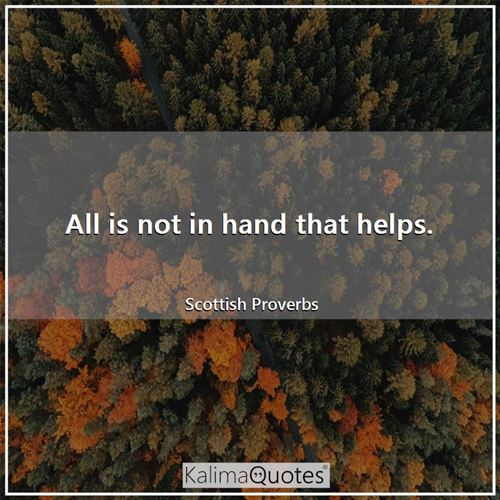 All is not in hand that helps. - Scottish Proverbs