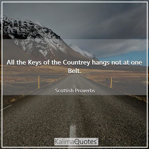 All the Keys of the Countrey hangs not at one Belt. - Scottish Proverbs